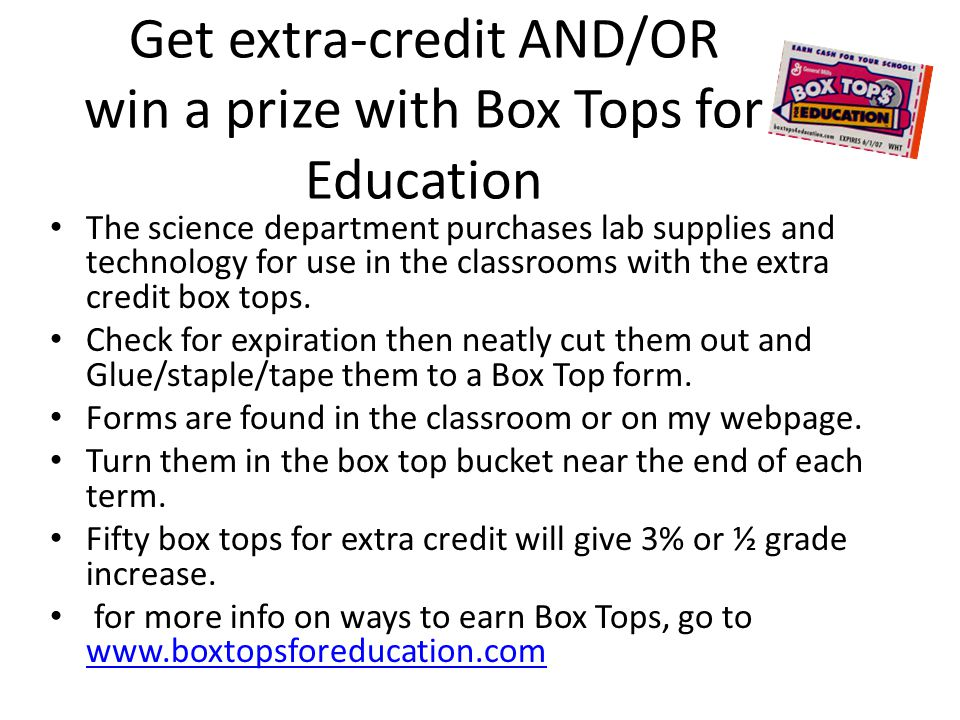 Get extra-credit AND/OR win a prize with Box Tops for Education The science department purchases lab supplies and technology for use in the classrooms with the extra credit box tops.