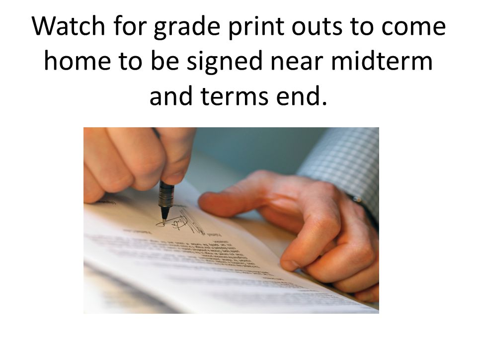 Watch for grade print outs to come home to be signed near midterm and terms end.