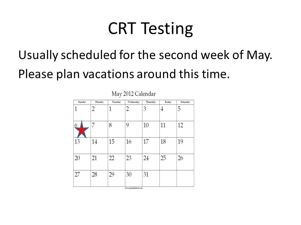 CRT Testing Usually scheduled for the second week of May. Please plan vacations around this time.