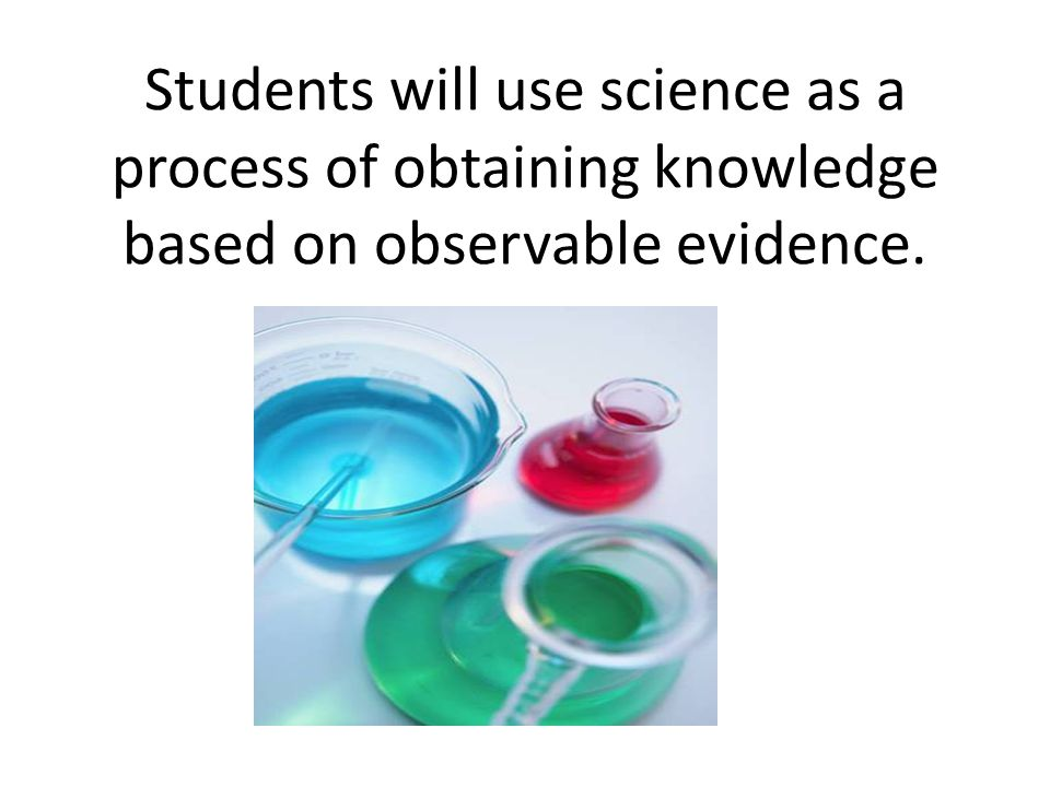 Students will use science as a process of obtaining knowledge based on observable evidence.