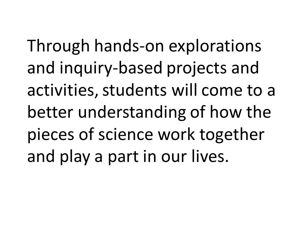 Through hands-on explorations and inquiry-based projects and activities, students will come to a better understanding of how the pieces of science work together and play a part in our lives.