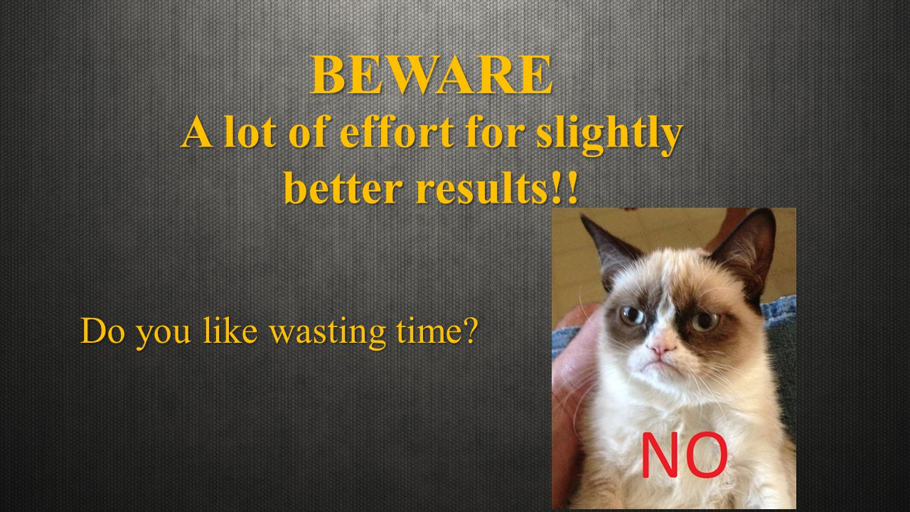 BEWARE Do you like wasting time A lot of effort for slightly better results!!