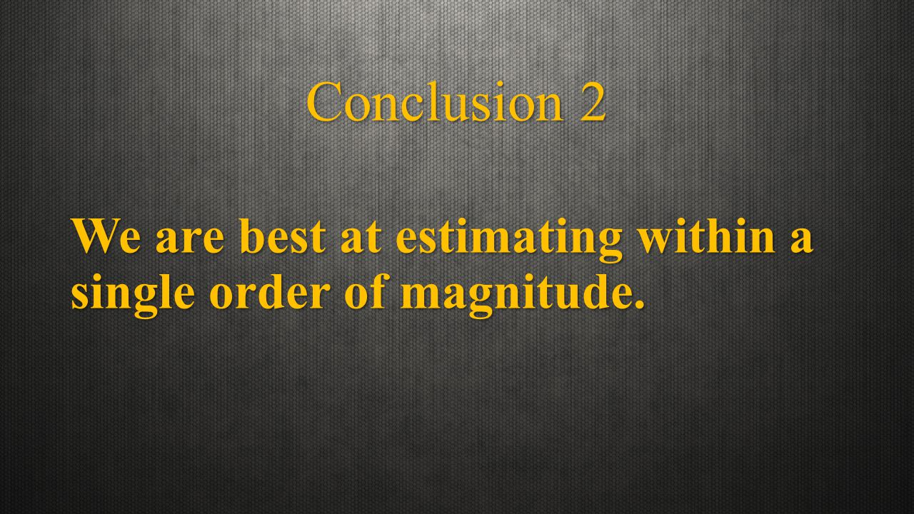 Conclusion 2 We are best at estimating within a single order of magnitude.