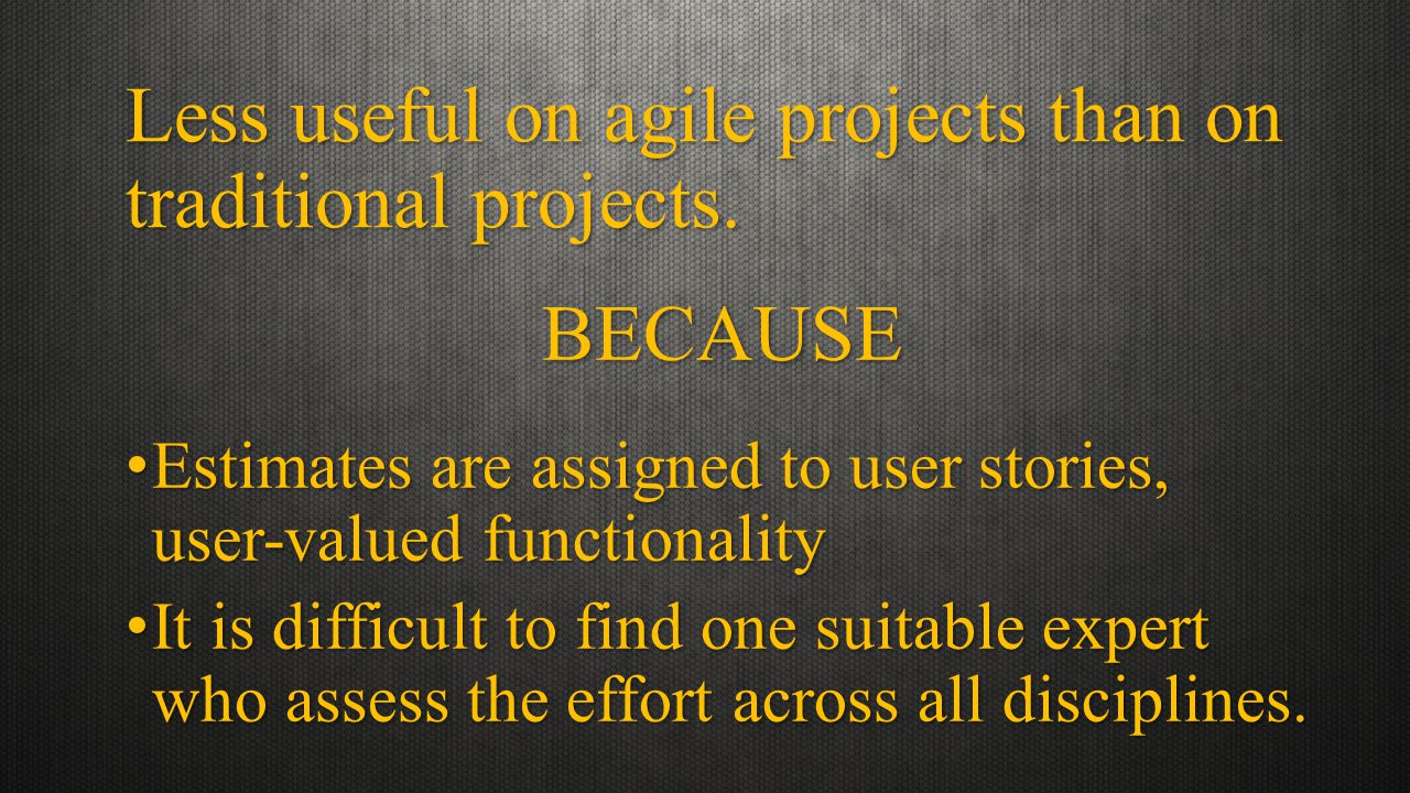 BECAUSE Less useful on agile projects than on traditional projects.