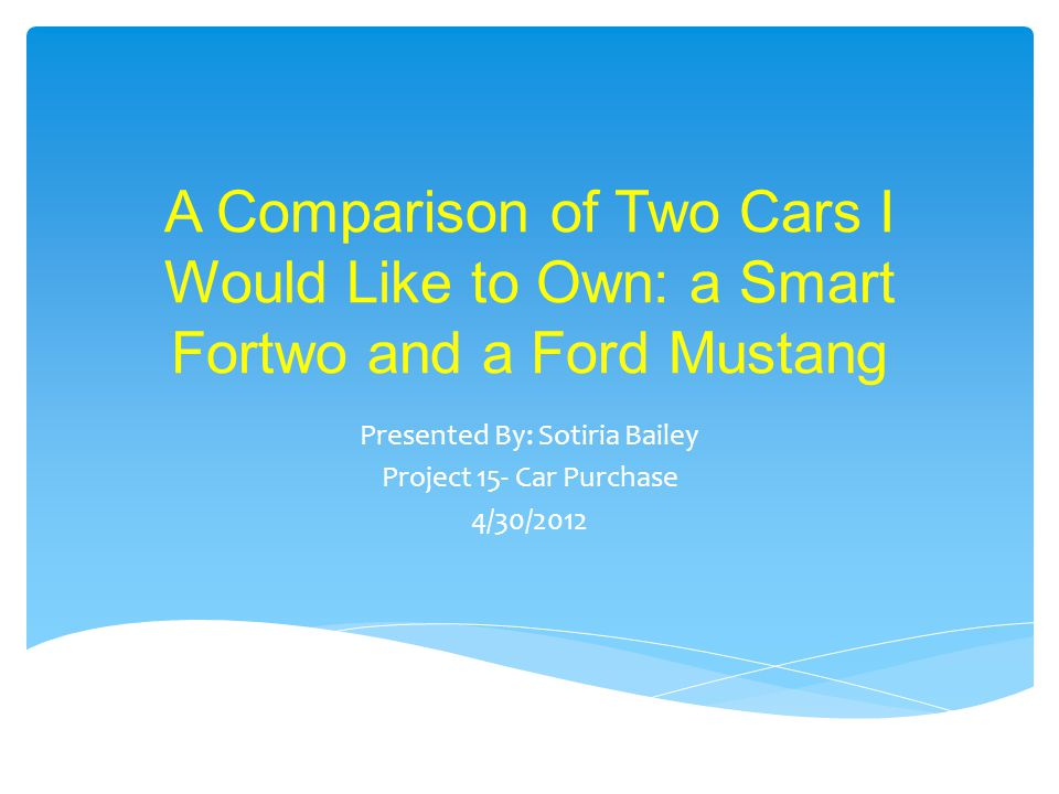 A Comparison of Two Cars I Would Like to Own: a Smart Fortwo and a Ford Mustang Presented By: Sotiria Bailey Project 15- Car Purchase 4/30/2012