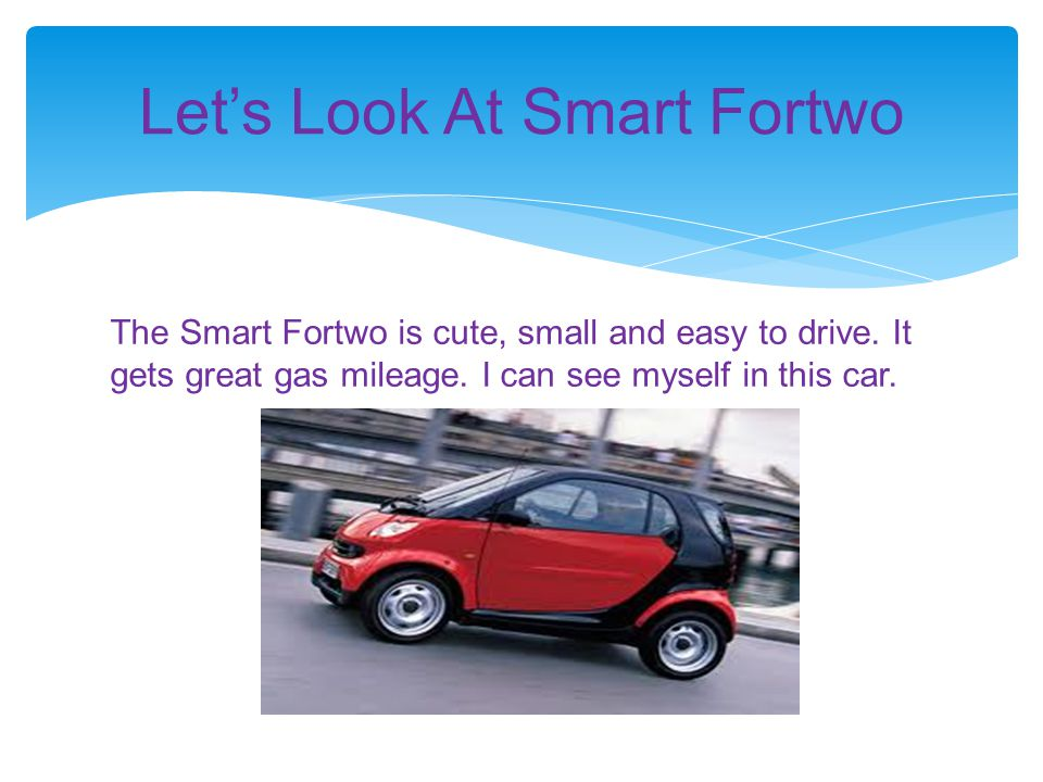 The Smart Fortwo is cute, small and easy to drive. It gets great gas mileage. I can see myself in this car. Let's Look At Smart Fortwo