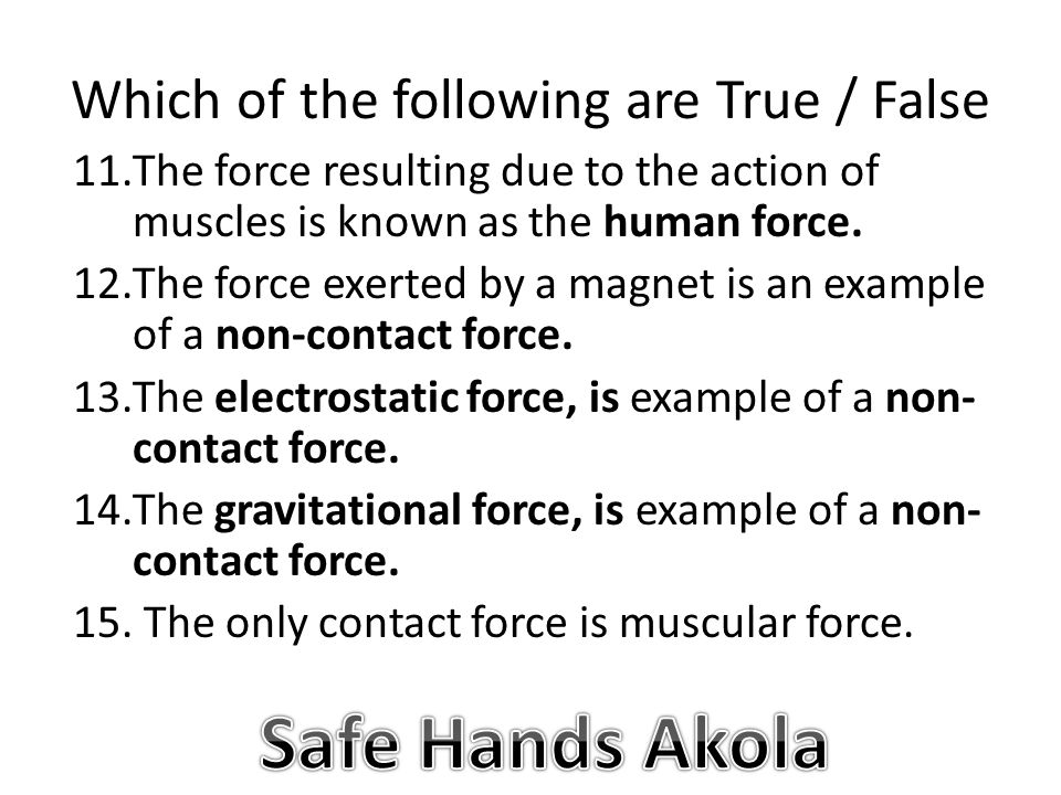 Which of the following are True / False 11.The force resulting due to the action of muscles is known as the human force.