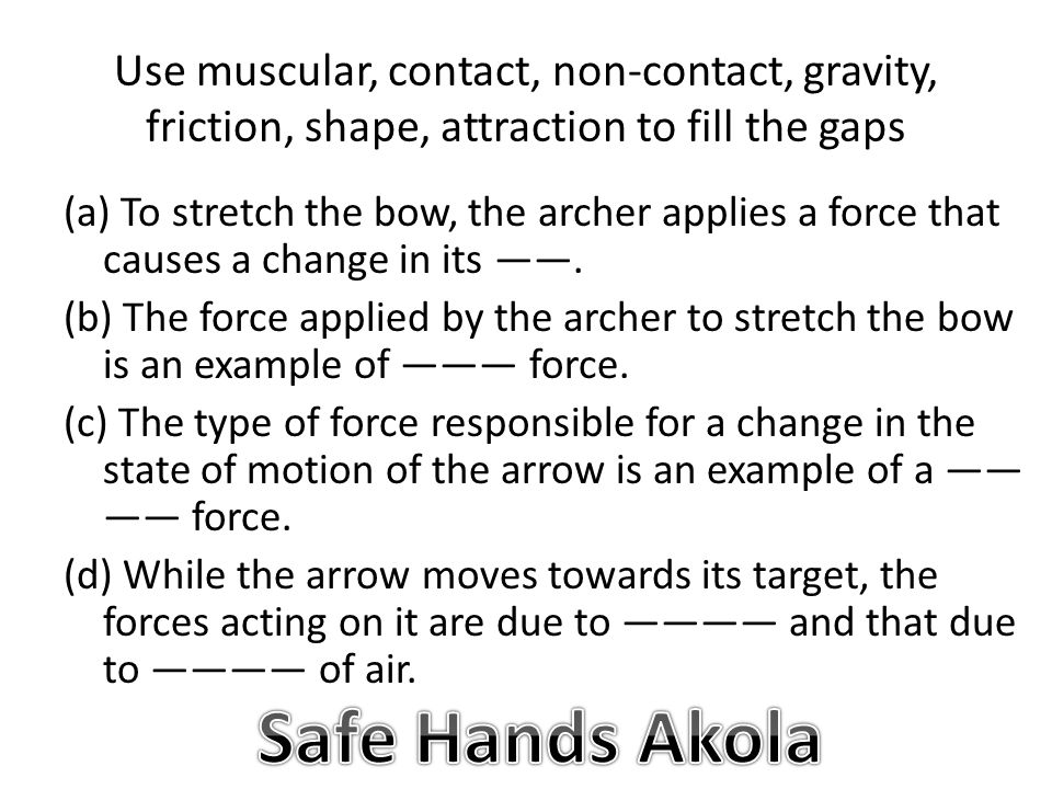 Use muscular, contact, non-contact, gravity, friction, shape, attraction to fill the gaps (a) To stretch the bow, the archer applies a force that causes a change in its ——.