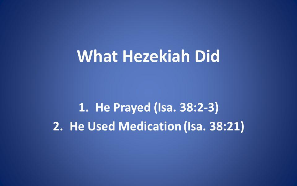 What Hezekiah Did 1.He Prayed (Isa. 38:2-3) 2.He Used Medication (Isa. 38:21)