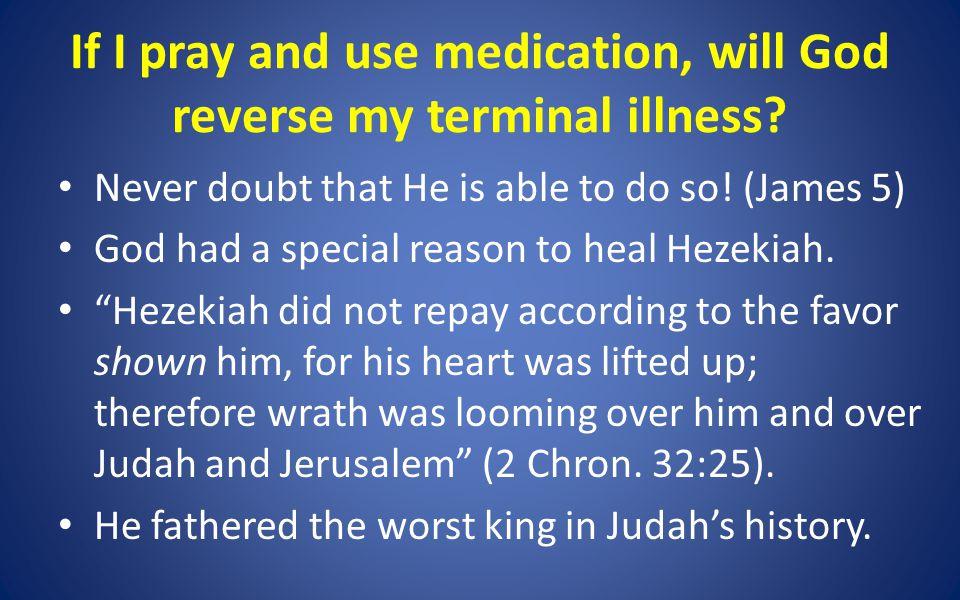 If I pray and use medication, will God reverse my terminal illness.