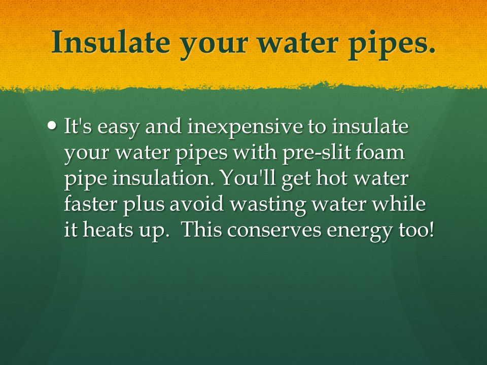 Insulate your water pipes.