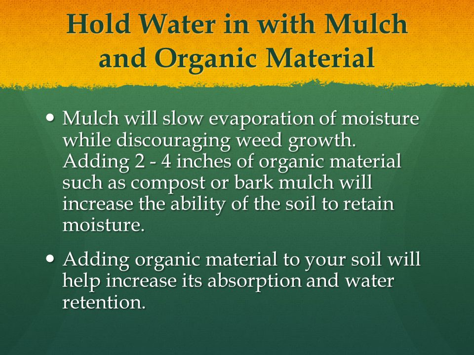Hold Water in with Mulch and Organic Material Mulch will slow evaporation of moisture while discouraging weed growth.
