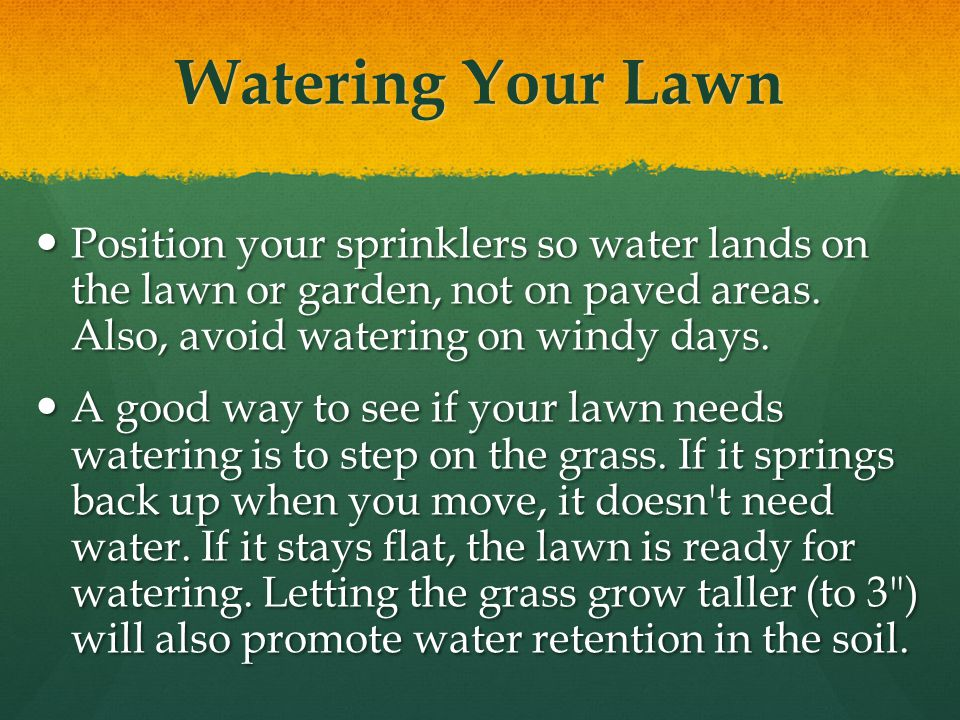 Watering Your Lawn Position your sprinklers so water lands on the lawn or garden, not on paved areas.