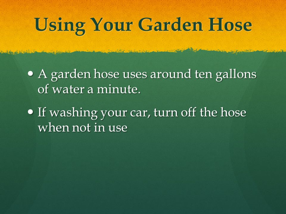 Using Your Garden Hose A garden hose uses around ten gallons of water a minute.