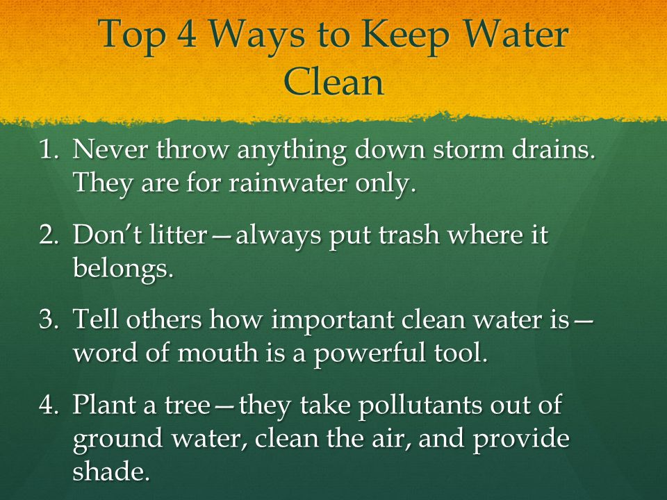 Top 4 Ways to Keep Water Clean 1.Never throw anything down storm drains.