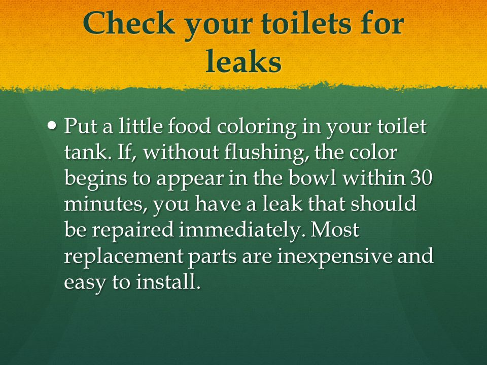 Check your toilets for leaks Put a little food coloring in your toilet tank.