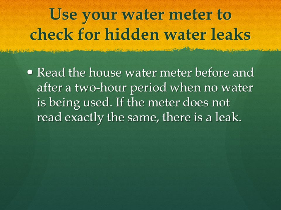 Use your water meter to check for hidden water leaks Read the house water meter before and after a two-hour period when no water is being used.