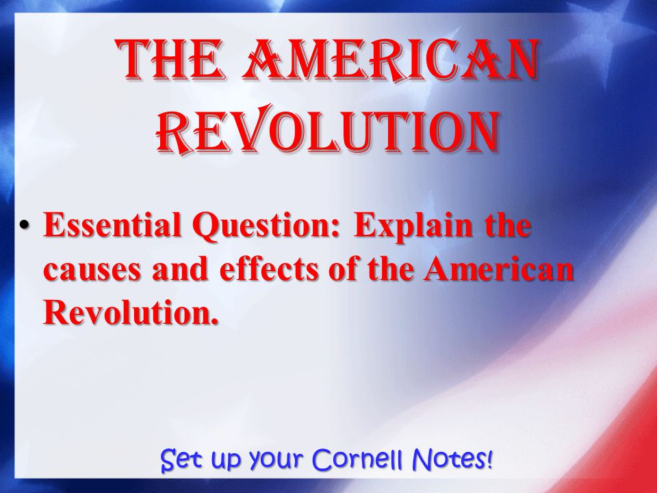 The American Revolution Essential Question: Explain the causes and effects of the American Revolution.Essential Question: Explain the causes and effects of the American Revolution.