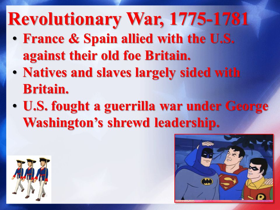Revolutionary War, 1775-1781 France & Spain allied with the U.S.