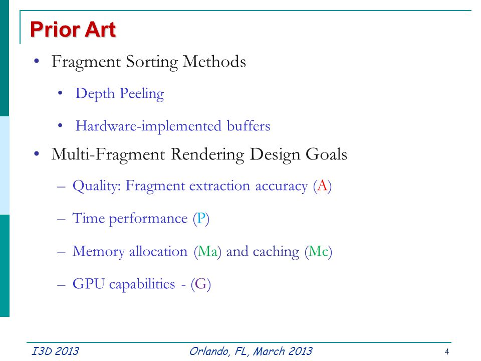 I3D 2013Orlando, FL, March 2013 Prior Art Fragment Sorting Methods Depth Peeling Hardware-implemented buffers Multi-Fragment Rendering Design Goals –Quality: Fragment extraction accuracy (A) –Time performance (P) –Memory allocation (Ma) and caching (Mc) –GPU capabilities - (G) 4