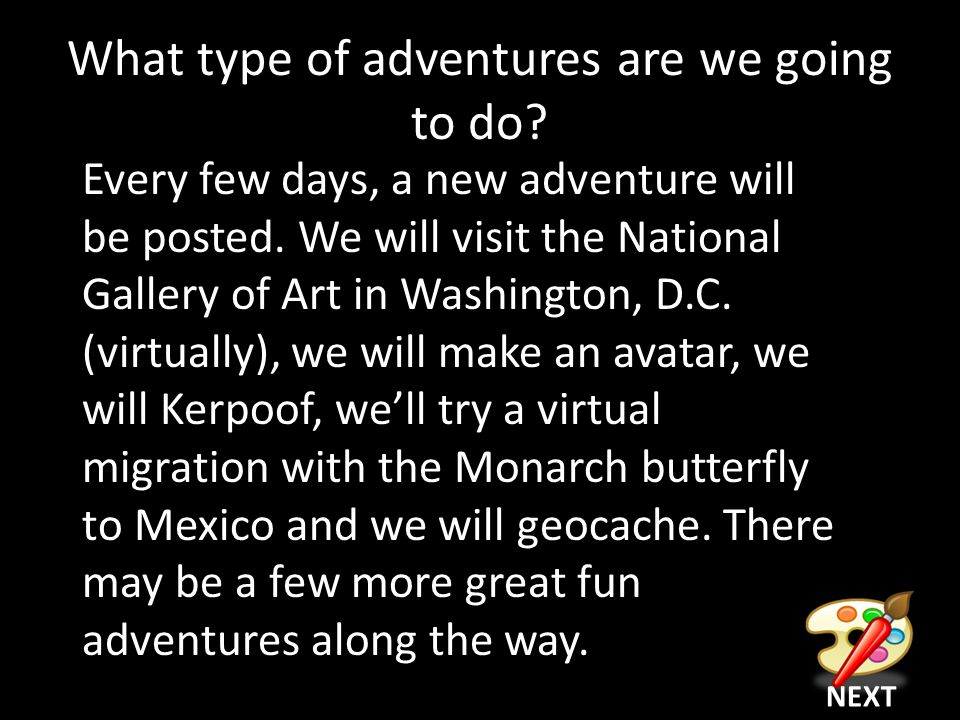 What type of adventures are we going to do. Every few days, a new adventure will be posted.
