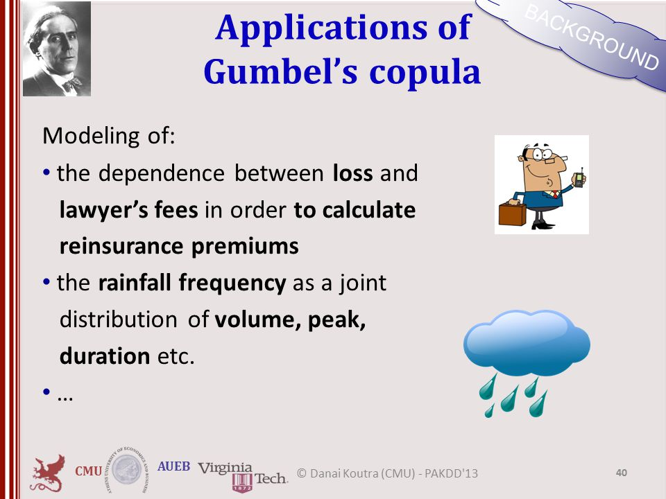CMU AUEB Applications of Gumbel's copula Modeling of: the dependence between loss and lawyer's fees in order to calculate reinsurance premiums the rainfall frequency as a joint distribution of volume, peak, duration etc.