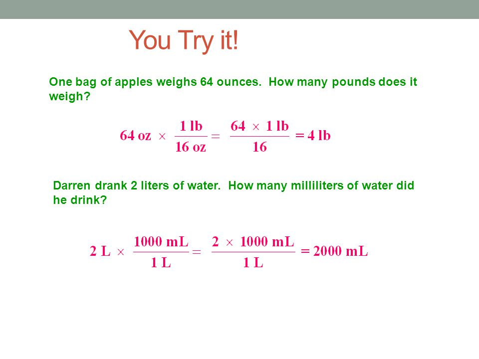 You Try it! One bag of apples weighs 64 ounces. How many pounds does it weigh? Darren drank 2 liters of water. How many milliliters of water did he dr