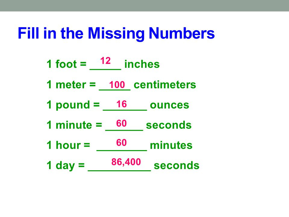 Fill in the Missing Numbers 1 foot = _____ inches 1 meter = _____ centimeters 1 pound = _______ ounces 1 minute = ______ seconds 1 hour = ________ min