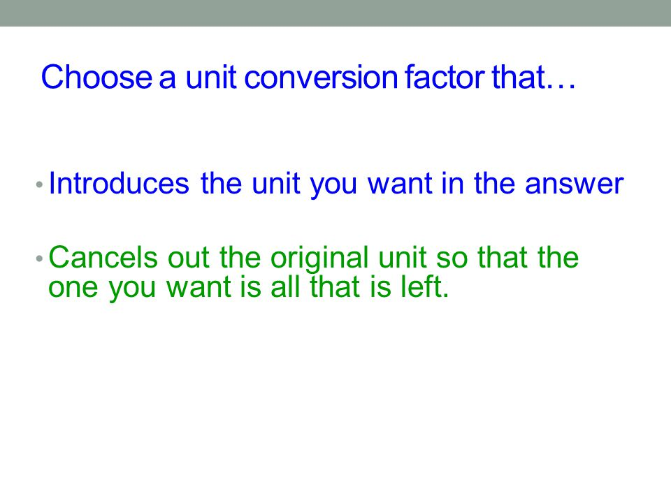 Choose a unit conversion factor that… Introduces the unit you want in the answer Cancels out the original unit so that the one you want is all that is