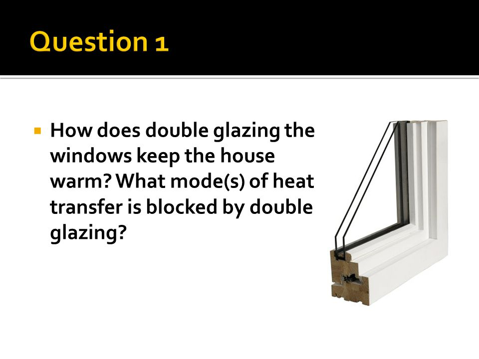  How does double glazing the windows keep the house warm.