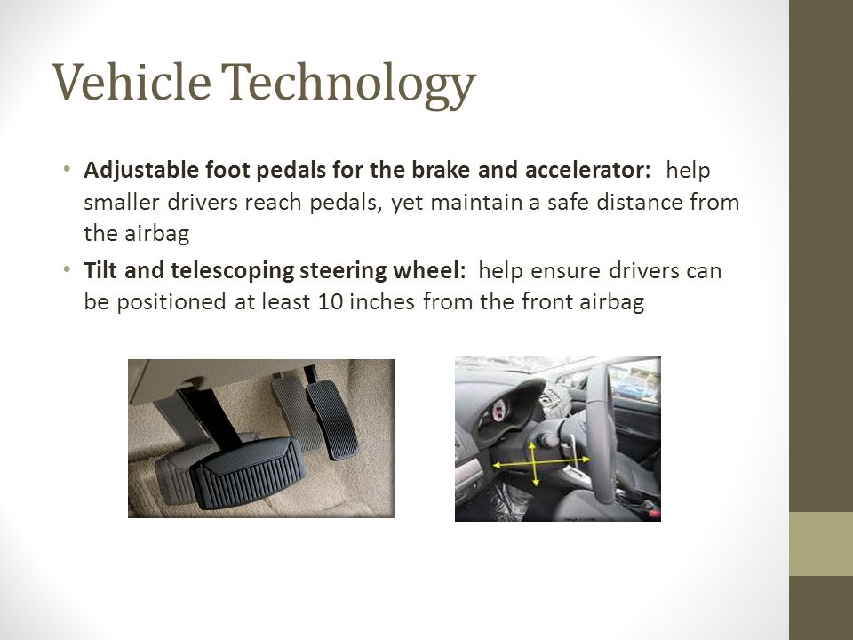 Vehicle Technology Adjustable foot pedals for the brake and accelerator: help smaller drivers reach pedals, yet maintain a safe distance from the airbag Tilt and telescoping steering wheel: help ensure drivers can be positioned at least 10 inches from the front airbag