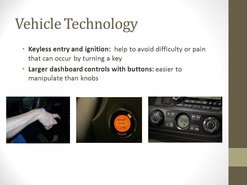 Vehicle Technology Keyless entry and ignition: help to avoid difficulty or pain that can occur by turning a key Larger dashboard controls with buttons: easier to manipulate than knobs