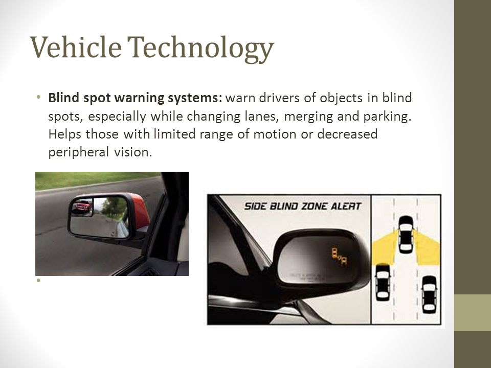 Vehicle Technology Blind spot warning systems: warn drivers of objects in blind spots, especially while changing lanes, merging and parking.