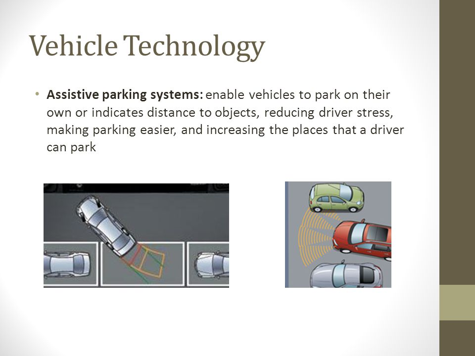 Vehicle Technology Assistive parking systems: enable vehicles to park on their own or indicates distance to objects, reducing driver stress, making parking easier, and increasing the places that a driver can park