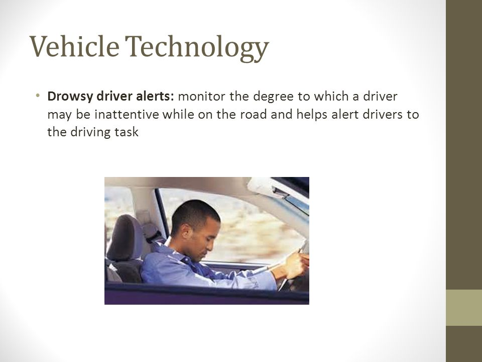 Vehicle Technology Drowsy driver alerts: monitor the degree to which a driver may be inattentive while on the road and helps alert drivers to the driving task