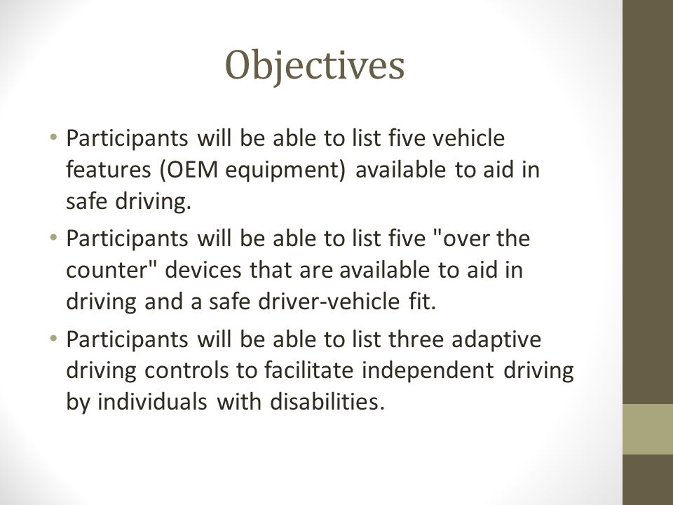 Objectives Participants will be able to list five vehicle features (OEM equipment) available to aid in safe driving.
