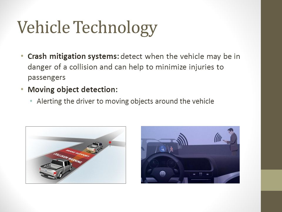 Vehicle Technology Crash mitigation systems: detect when the vehicle may be in danger of a collision and can help to minimize injuries to passengers Moving object detection: Alerting the driver to moving objects around the vehicle