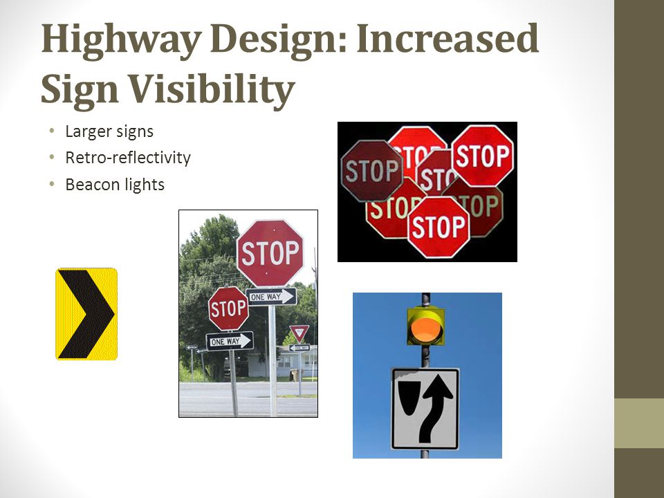 Highway Design: Signal improvements LED signals Brighter than incandescent bulbs Background shields Easier to see in cluttered environments Left turn signal phases protects left turners from opposing traffic One signal face per lane centered over each lane All-red clearance intervals Extra time to insure the intersection is clear