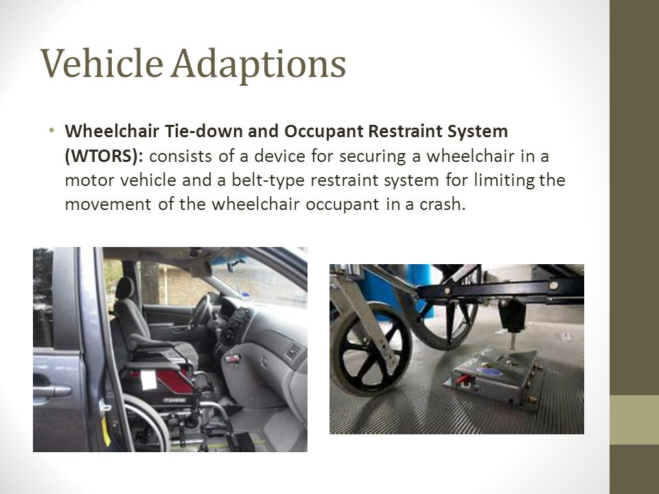 Vehicle Adaptions Wheelchair Tie-down and Occupant Restraint System (WTORS): consists of a device for securing a wheelchair in a motor vehicle and a belt-type restraint system for limiting the movement of the wheelchair occupant in a crash.