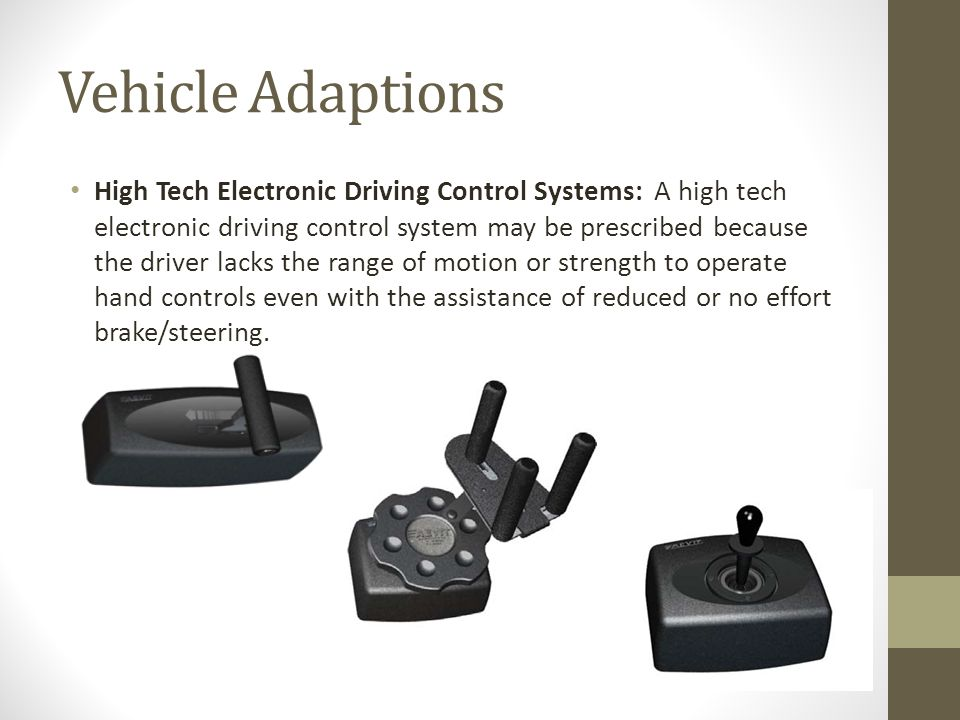 Vehicle Adaptions High Tech Electronic Driving Control Systems: A high tech electronic driving control system may be prescribed because the driver lacks the range of motion or strength to operate hand controls even with the assistance of reduced or no effort brake/steering.