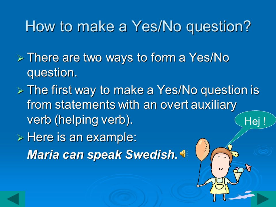 How to make a Yes/No question.  There are two ways to form a Yes/No question.