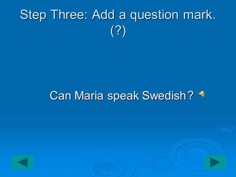 Step Three: Add a question mark. ( ) Can Maria speak Swedish