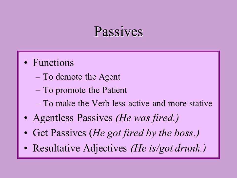 Passives Functions –To demote the Agent –To promote the Patient –To make the Verb less active and more stative Agentless Passives (He was fired.) Get Passives (He got fired by the boss.) Resultative Adjectives (He is/got drunk.)