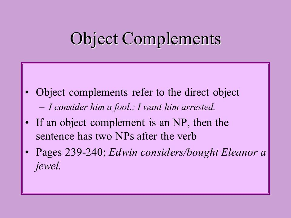 Object Complements Object complements refer to the direct object –I consider him a fool.; I want him arrested.