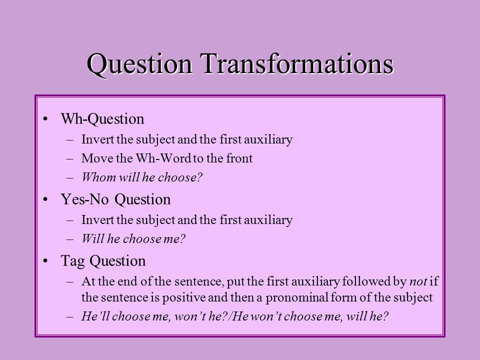Question Transformations Wh-Question –Invert the subject and the first auxiliary –Move the Wh-Word to the front –Whom will he choose.