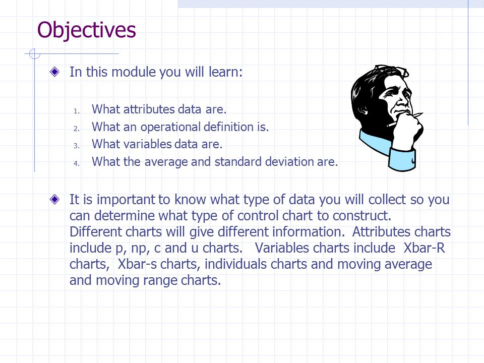 Objectives In this module you will learn: 1. What attributes data are. 2. What an operational definition is. 3. What variables data are. 4. What the a