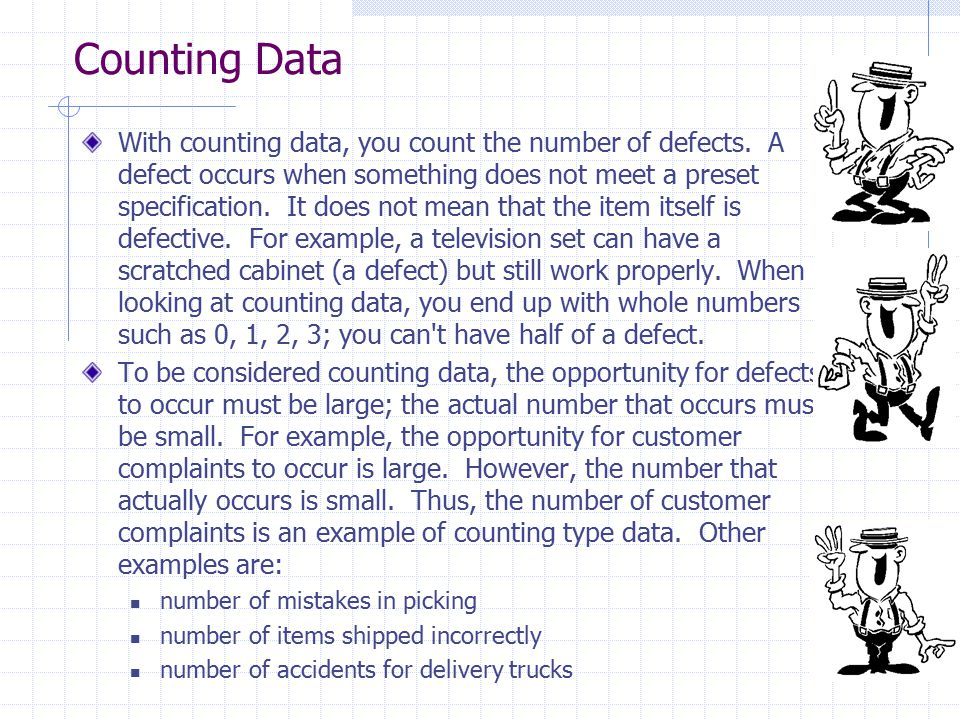 Counting Data With counting data, you count the number of defects. A defect occurs when something does not meet a preset specification. It does not me