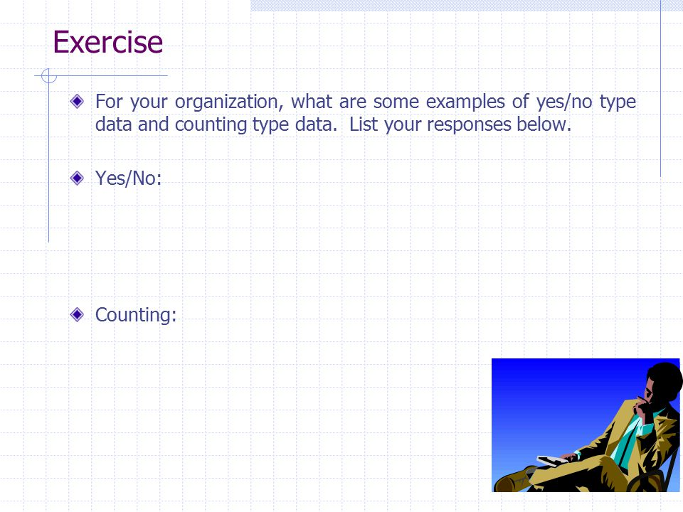 Exercise For your organization, what are some examples of yes/no type data and counting type data. List your responses below. Yes/No: Counting: