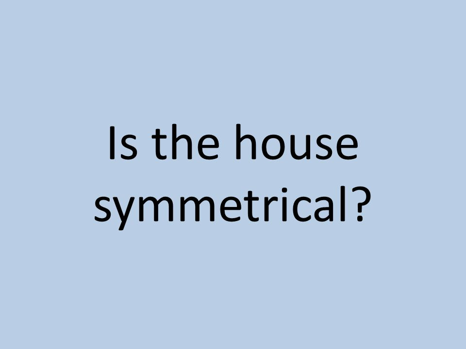Is the house symmetrical?