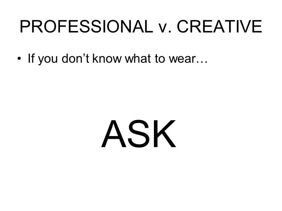 PROFESSIONAL v. CREATIVE If you don't know what to wear… ASK